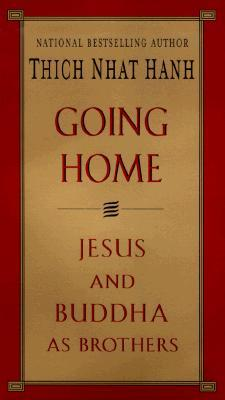 Going Home: Jesus and Buddha as Brothers by Thich Nhat Hanh