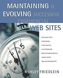 Maintaining and Evolving Successful Commercial Web Sites: Managing Change, Content, Customer Relationships, and Site Measurement