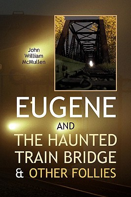 Eugene and the Haunted Train Bridge & Other Follies