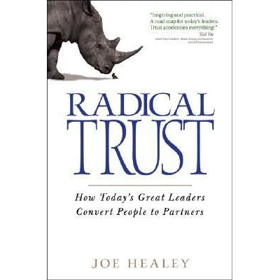Radical Trust How Todays Great Leaders Convert People To Partners