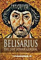 Belisarius: The Last Roman General. Ian Hughes