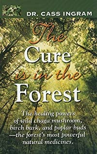 The Cure Is in the Forest: The Healing Powers of Wild Chaga Mushroom, Birch Bark, and Poplar Buds--The Forest's Most Powerful Natural Medicines