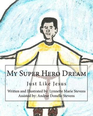 My Super Hero Dream: Just Like Jesus  by  Lynnette Marie Stevens