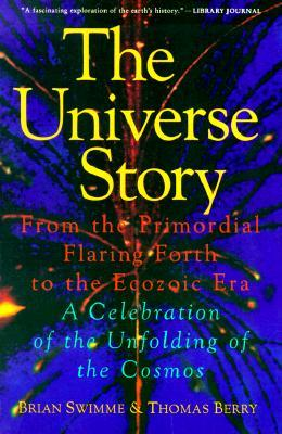 The Universe Story: From the Primordial Flaring Forth to the Ecozoic Era--A Celebration of the Unfolding of the Cosmos
