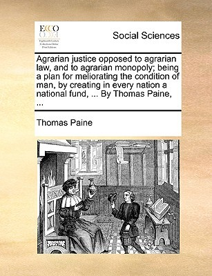 Agrarian Justice Opposed to Agrarian Law, and to Agrarian Monopoly; Being a Plan for Meliorating the Condition of Man