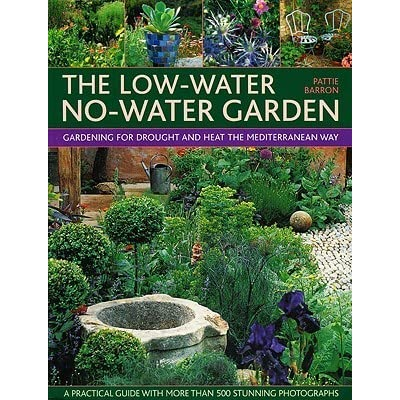 The Low Water No Water Garden: Gardening For Drought And Heat The  Mediterranean Way By Pattie Barron