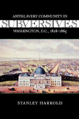 Subversives: Antislavery Community in Washington, D.C., 1828--1865