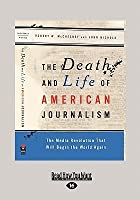 The Death and Life of American Journalism: The Media Revolution That Will Begin the World Again (Large Print 16pt)