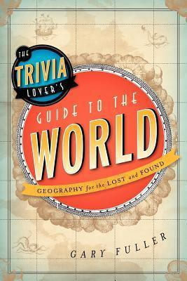The Trivia Lover's Guide to the World: Geography for the Lost and Found