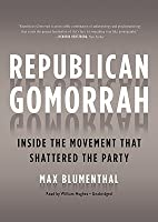 Republican Gomorrah: Inside The Movement That Shattered The Party (Library Edition)
