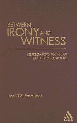 Between Irony and Witness - Kierkegaards Poetics of Faith, Hope and Love