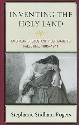 Inventing the Holy Land American Protestant Pilgrimage to Palestine, 1865-1941