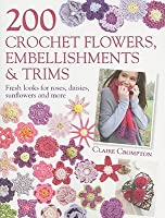 200 Crochet Flowers, Embellishments & Trims: 200 Designs to Add a Crocheted Finish to All Your Clothes and Accessories