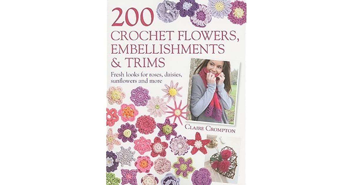 200 Crochet Flowers Embellishments Trims 200 Designs To Add A