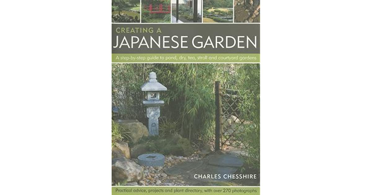 Creating A Japanese Garden: A Step By Step Guide To Pond, Dry, Tea, Stroll  And Courtyard Gardens: Practical Advice, Projects And Plant Directory, ...