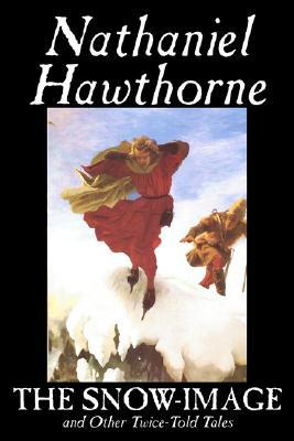 The Snow-Image and Other Twice-Told Tales by Nathaniel Hawthorne, Fiction, Classics, Historical