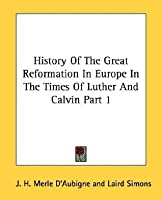 History of the Great Reformation in Europe in the Times of Luther and Calvin Part 1