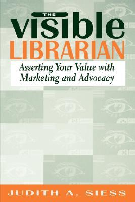 Visible Librarian: Asserting Your Value with Marketing and Advocacy