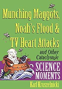 Munching Maggots, Noah's Flood & TV Heart Attacks: And Other Cataclysmic Science Moments