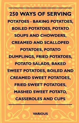 250 Ways of Serving Potatoes - Baking Potatoes, Boiled Potatoes, Potato Soups and Chowders, Creamed and Scalloped Potatoes, Potato Dumplings, Fried Po