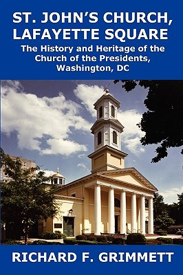 St. John's Church, Lafayette Square: The History and Heritage of the Church of the Presidents, Washington, DC