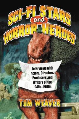 Science Fiction Stars and Horror Heroes: Interviews with Actors, Directors, Producers and Writers of the 1940s Through 1960s