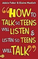 How to Talk So Teens Will Listen & Listen So Teens Will Talk. Adele Faber and Elaine Mazlish