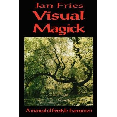 Visual Magick: A Manual of Freestyle Shamanism by Jan Fries