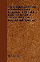 The Sculpture and Mural Decorations of the Exposition - A Pictorial Survey of the Art of the Panama-Pacific International Exposition