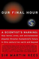 Our Final Hour: A Scientist's warning - How Terror, Error, and Environmental Disaster Threaten Humankind's Future in This Century — On Earth and Beyond