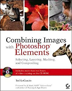 Combining Images with Photoshop Elements: Selecting, Layering, Masking, and Compositing [With CDROM]