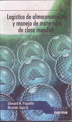 Logistica de almacenamiento y manejo de materiales de clase mundial Edward H. Frazelle, Ricardo Sojo, Henry Esquivel
