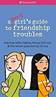 A Smart Girl's Guide to Friendship Troubles: Dealing with Fights, Being Left Out & the Whole Popularity Thing