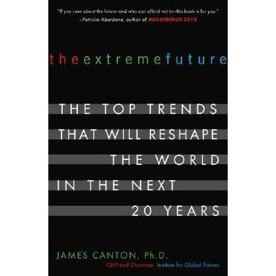 the extreme future The extreme future: the top trends that will reshape the world for the next 5, 10, and 20 dr canton charts the course the world will take in his new book the extreme future: the top.
