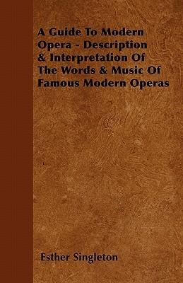 A Guide To Modern Opera - Description & Interpretation Of The Words & Music Of Famous Modern Operas
