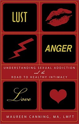 Lust, Anger, Love: Understanding Sexual Addiction and the Road to Healthy Intimacy
