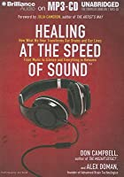 Healing at the Speed of Sound: How What We Hear Transforms Our Brains and Our Lives: From Music to Silence and Everything in Between