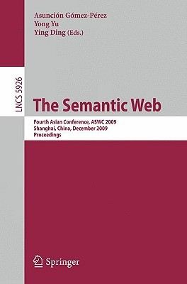 The Semantic Web: Fourth Asian Conference, Aswc 2009, Shanghai, China, December 6 9, 2008. Proceedings (Lecture Notes In Computer Science / Information ... Applications, Incl. Internet/Web, And Hci)