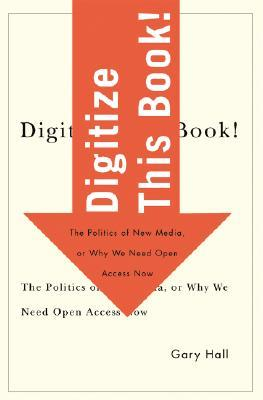 Digitize This Book!: The Politics of New Media, or Why We Need Open Access Now