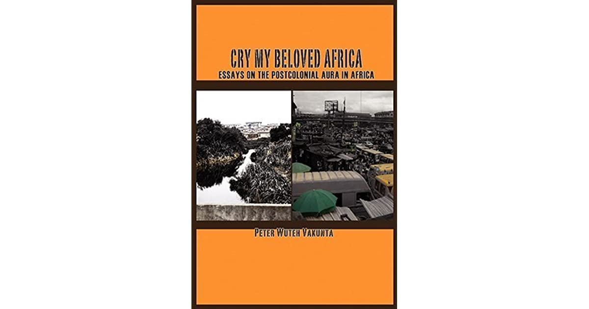Cry My Beloved Africa Essays On The Postcolonial Aura In Africa By  Cry My Beloved Africa Essays On The Postcolonial Aura In Africa By Peter  Wuteh Vakunta Paraphrasing Websites also Writing Service For Capstone Project  Essay Writing Examples For High School
