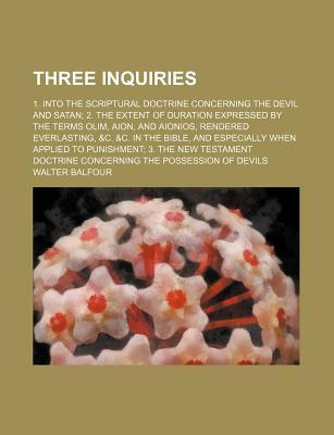 Three Inquiries; 1. Into the Scriptural Doctrine Concerning the Devil and Satan 2. the Extent of Duration Expressed by the Terms Olim, Aion, and Aionios, Rendered Everlasting, &C. &C. in the Bible, and Especially When Applied to Punishment 3. the New Test