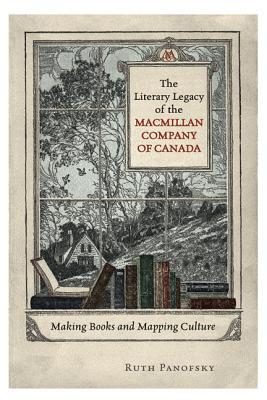The Literary Legacy of the Macmillan Company of Canada: Making Books and Mapping Culture