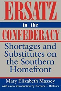 Ersatz in the Confederacy: Shortages and Substitutes on the Southern Homefront