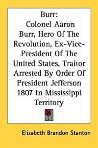 Burr: Colonel Aaron Burr, Hero Of The Revolution, Ex-Vice-President Of The United States, Traitor Arrested By Order Of President Jefferson 1807 In Mississippi Territory