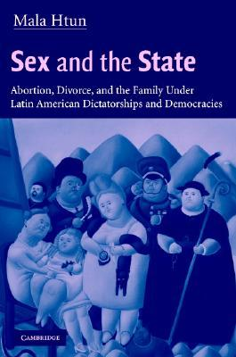 Sex and the State: Abortion, Divorce, and the Family Under Latin American Dictatorships and Democracies