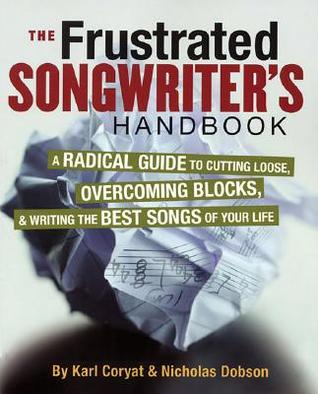 The Frustrated Songwriter's Handbook: A Radical Guide to Cutting Loose, Overcoming Blocks & Writing the Best Songs of Your Life