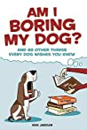 Am I Boring My Dog: And 99 Other Things Every Dog Wishes You Knew