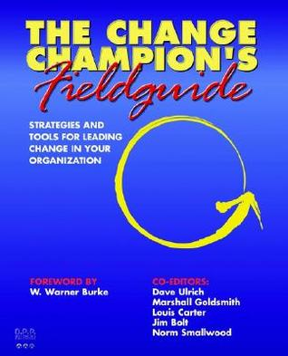 The Change Champion's Fieldguide: Strategies and Tools for Leading Change in Your Organization