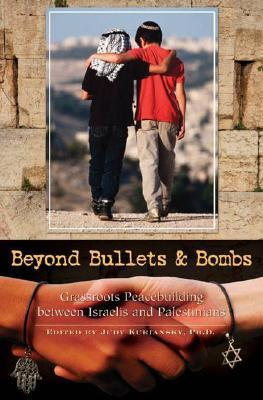 Beyond Bullets and Bombs Grassroots Peacebuilding between Israelis and Palestinians