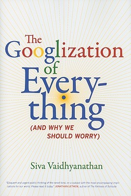 The Googlization of Everything by Siva Vaidhyanathan